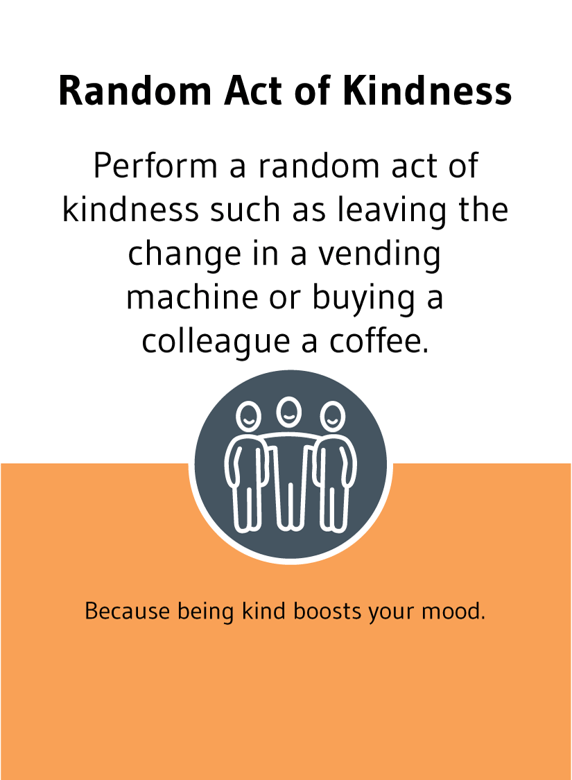 Random Act of Kindness: Perform a random act of kindness such as leaving the change in a vending machine or buying a colleague a coffee. Because being kind boosts your mood.